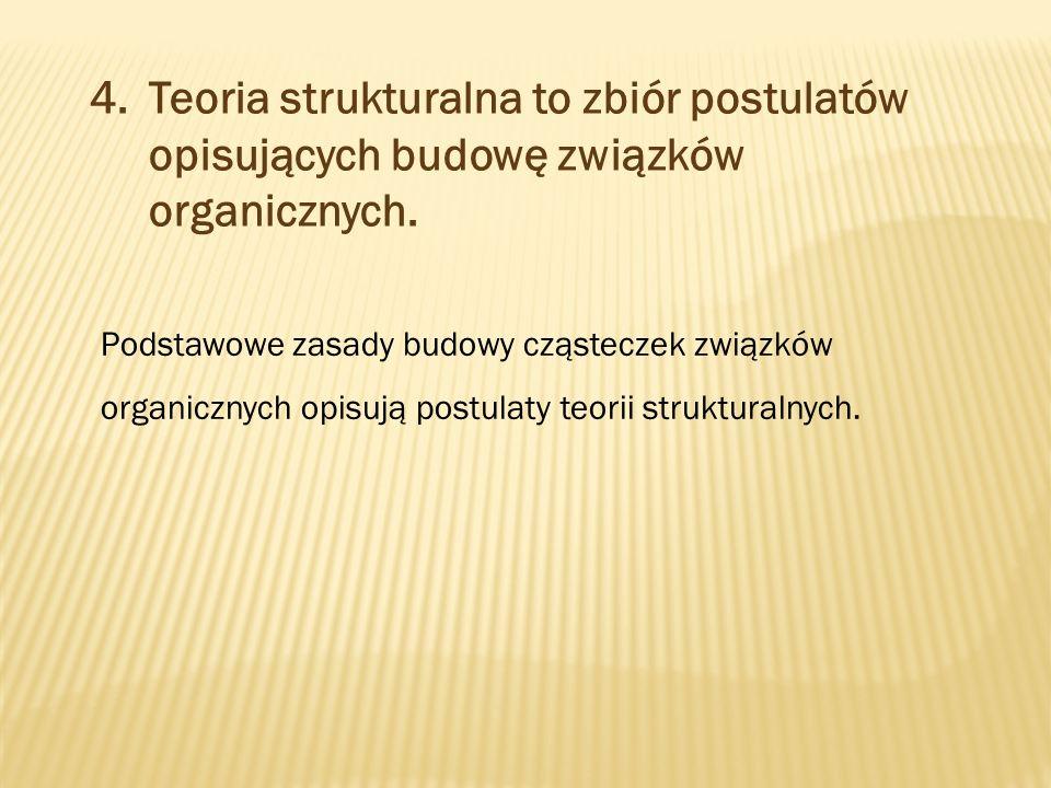 4.Teoria strukturalna to zbiór postulatów opisujących budowę związków organicznych.