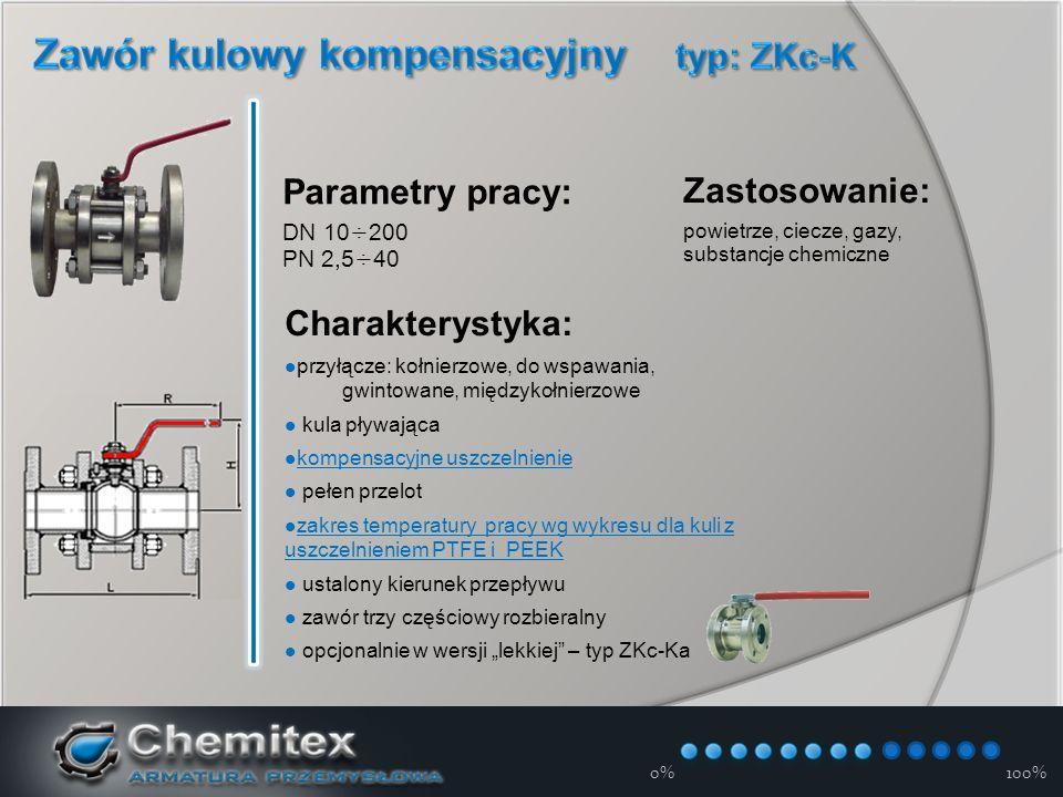 """12-3-17 Zastosowanie: powietrze, ciecze, gazy, substancje chemiczne Charakterystyka: przyłącze: kołnierzowe, do wspawania, gwintowane, międzykołnierzowe kula pływająca kompensacyjne uszczelnienie pełen przelot zakres temperatury pracy wg wykresu dla kuli z uszczelnieniem PTFE i PEEK zakres temperatury pracy wg wykresu dla kuli z uszczelnieniem PTFE i PEEK ustalony kierunek przepływu zawór trzy częściowy rozbieralny opcjonalnie w wersji """"lekkiej – typ ZKc-Ka Parametry pracy: DN 10÷200 PN 2,5÷40 0%100%"""