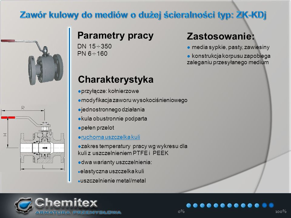 12-3-17 0%100% Parametry pracy DN 15÷350 PN 6÷160 Charakterystyka przyłącze: kołnierzowe modyfikacja zaworu wysokociśnieniowego jednostronnego działania kula obustronnie podparta pełen przelot ruchoma uszczelka kuli zakres temperatury pracy wg wykresu dla kuli z uszczelnieniem PTFE i PEEK dwa warianty uszczelnienia: elastyczna uszczelka kuli uszczelnienie metal/metal Zastosowanie: media sypkie, pasty, zawiesiny konstrukcja korpusu zapobiega zaleganiu przesyłanego medium