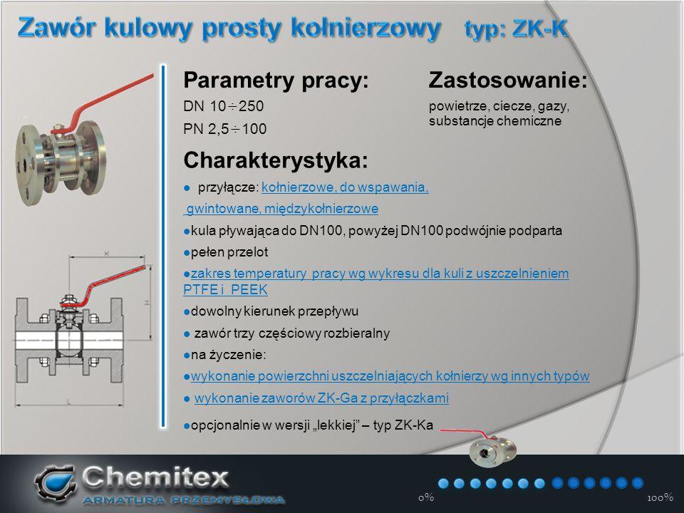 12-3-17 Charakterystyka przyłącze: kołnierzowe, do wspawania, gwintowane, międzykołnierzowe z płaszczem grzewczym kula pływająca do DN80, powyżej DN80 podwójnie podparta pełen przelot zakres temperatury pracy wg wykresu dla kuli z uszczelnieniem PTFE i PEEK zakres temperatury pracy wg wykresu dla kuli z uszczelnieniem PTFE i PEEK zawór rozbieralny możliwość ogrzewania na całej długości kurka – typ ZK-KOd Parametry pracy DN 15÷300 PN 2,5÷100 Zastosowanie: pozwala na rozpuszczenie zastygniętego medium lub uniemożliwia zastygnięcie ogrzewanie opcjonalne: para wodna, olej, powietrze 0%100%