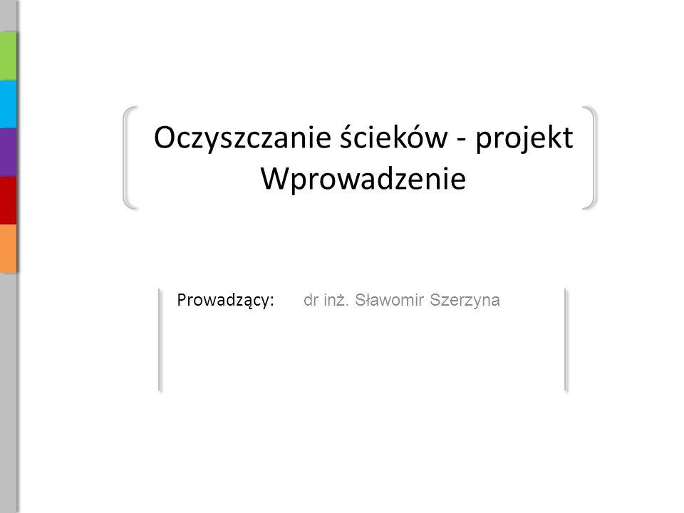 Oczyszczanie ścieków - projekt Wprowadzenie Prowadzący: dr inż. Sławomir Szerzyna