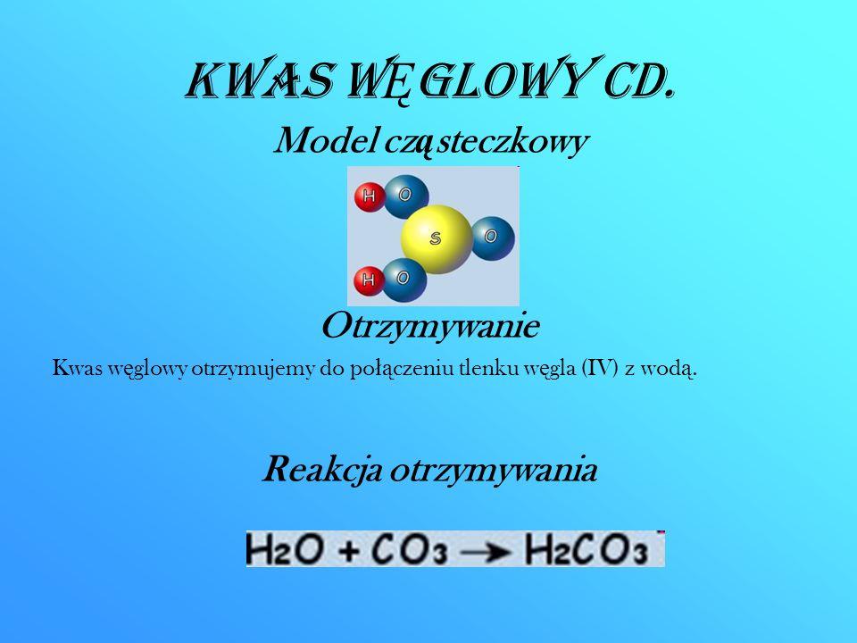 Kwas W Ę glowy CD. Model cz ą steczkowy Otrzymywanie Kwas w ę glowy otrzymujemy do po łą czeniu tlenku w ę gla (IV) z wod ą. Reakcja otrzymywania