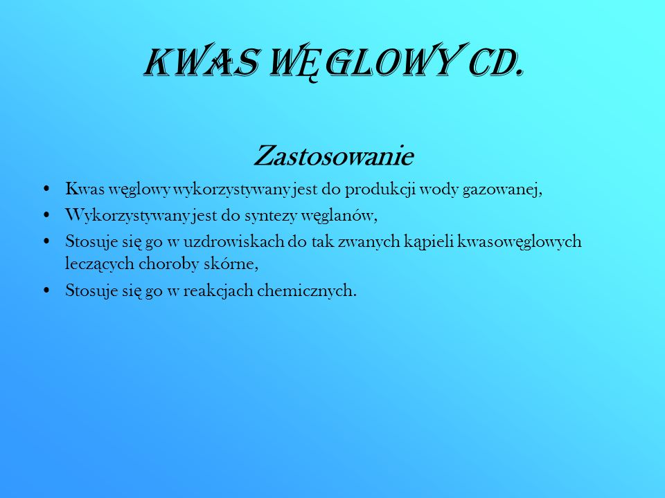 Kwas W Ę glowy CD. Zastosowanie Kwas w ę glowy wykorzystywany jest do produkcji wody gazowanej, Wykorzystywany jest do syntezy w ę glanów, Stosuje si