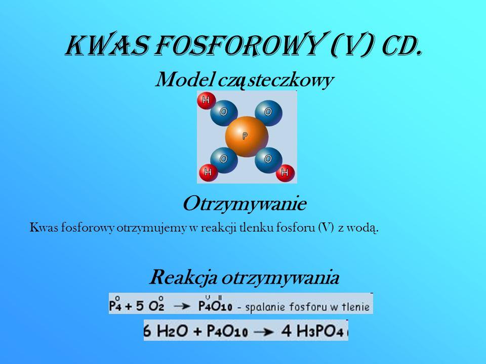 Kwas fosforowy (V) CD. Model cz ą steczkowy Otrzymywanie Kwas fosforowy otrzymujemy w reakcji tlenku fosforu (V) z wod ą. Reakcja otrzymywania