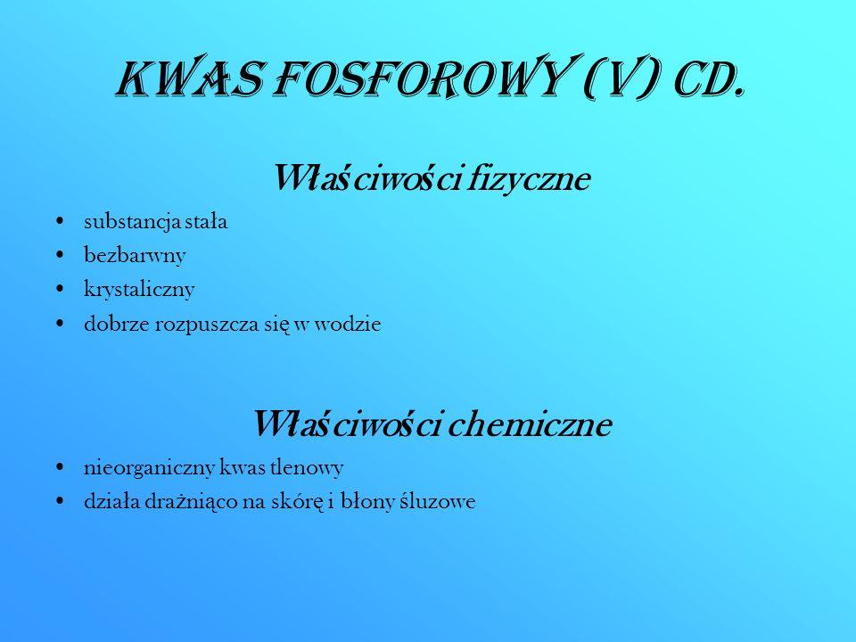 Kwas fosforowy (V) CD. W ł a ś ciwo ś ci fizyczne substancja sta ł a bezbarwny krystaliczny dobrze rozpuszcza si ę w wodzie W ł a ś ciwo ś ci chemiczn