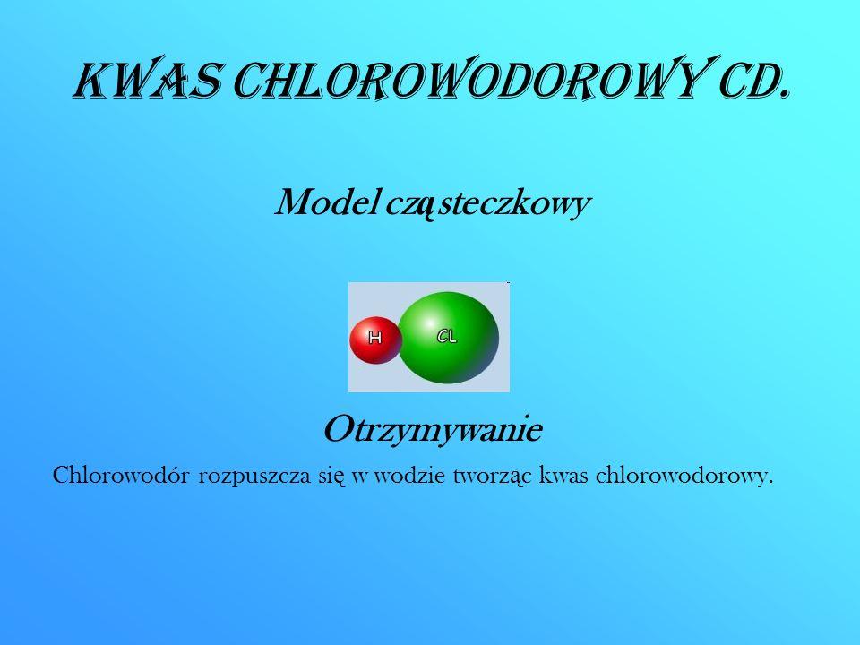 Kwas chlorowodorowy CD. Model cz ą steczkowy Otrzymywanie Chlorowodór rozpuszcza si ę w wodzie tworz ą c kwas chlorowodorowy.