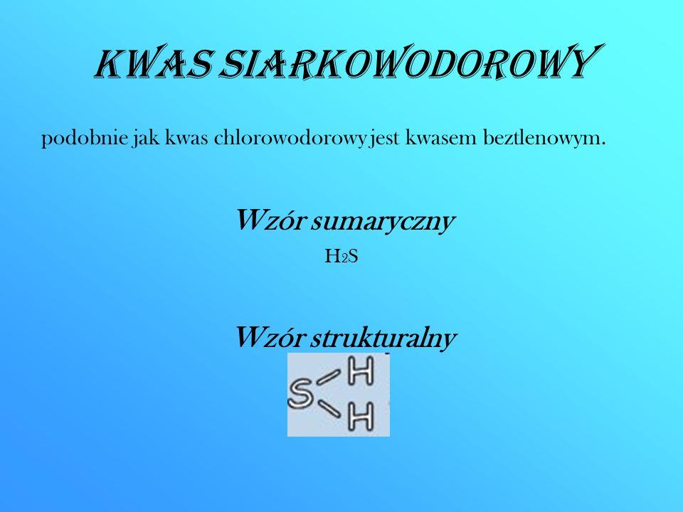 Kwas siarkowodorowy podobnie jak kwas chlorowodorowy jest kwasem beztlenowym. Wzór sumaryczny H 2 S Wzór strukturalny