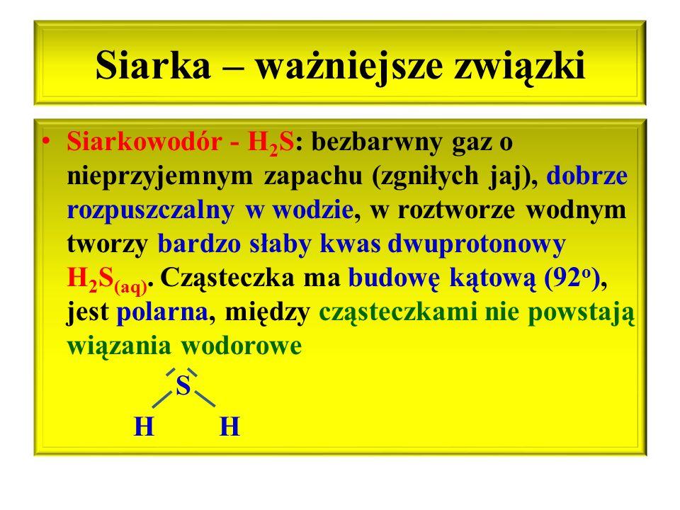 Siarka – ważniejsze związki Siarkowodór - H 2 S: bezbarwny gaz o nieprzyjemnym zapachu (zgniłych jaj), dobrze rozpuszczalny w wodzie, w roztworze wodn