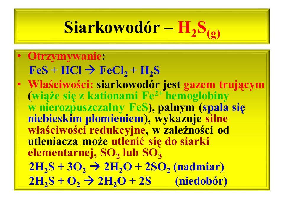 Siarkowodór – H 2 S (g) Otrzymywanie: FeS + HCl  FeCl 2 + H 2 S Właściwości: siarkowodór jest gazem trującym (wiąże się z kationami Fe 2+ hemoglobiny
