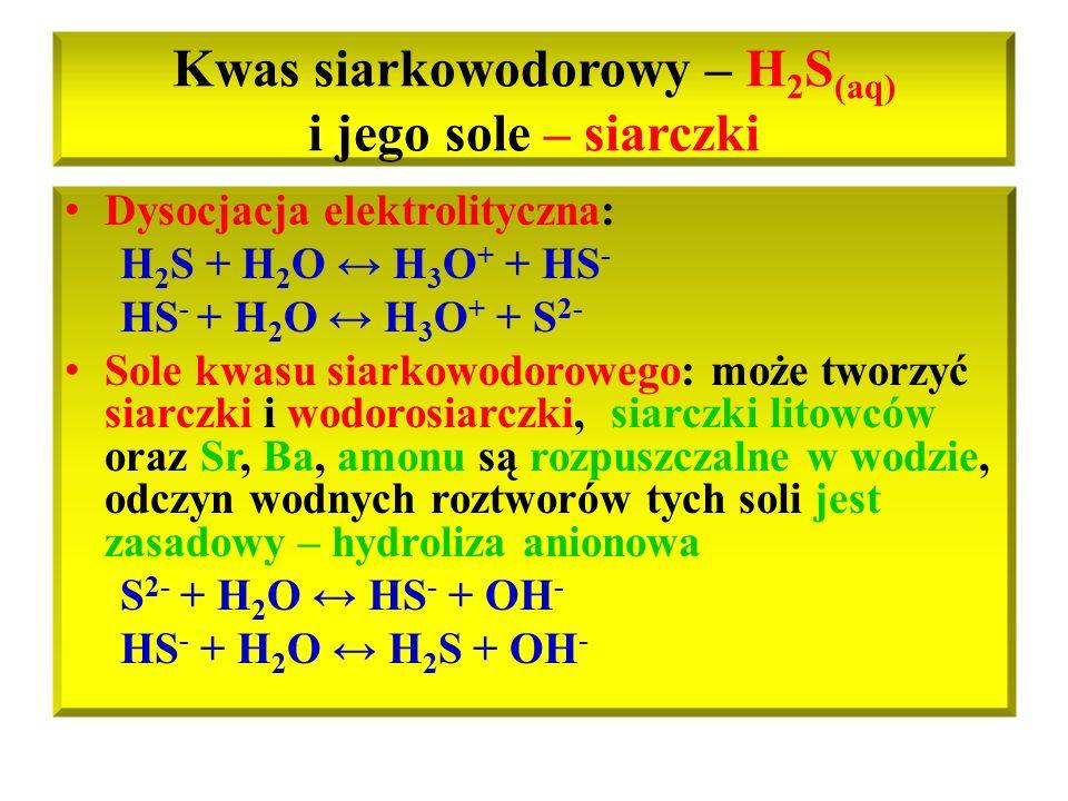 Kwas siarkowodorowy – H 2 S (aq) i jego sole – siarczki Dysocjacja elektrolityczna: H 2 S + H 2 O ↔ H 3 O + + HS - HS - + H 2 O ↔ H 3 O + + S 2- Sole