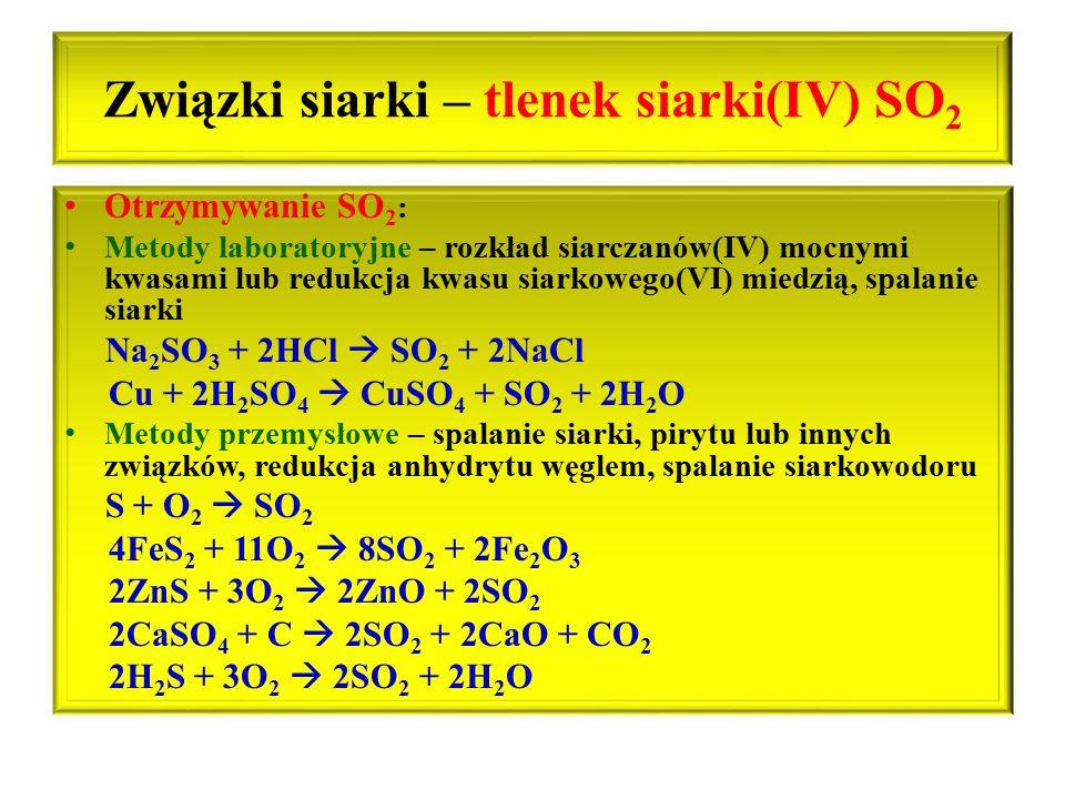 Związki siarki – tlenek siarki(IV) SO 2 Otrzymywanie SO 2 : Metody laboratoryjne – rozkład siarczanów(IV) mocnymi kwasami lub redukcja kwasu siarkoweg
