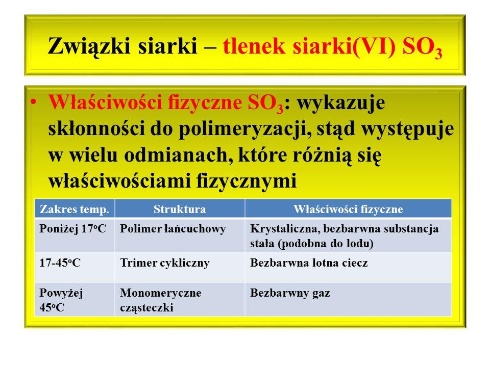 Związki siarki – tlenek siarki(VI) SO 3 Właściwości fizyczne SO 3 : wykazuje skłonności do polimeryzacji, stąd występuje w wielu odmianach, które różn