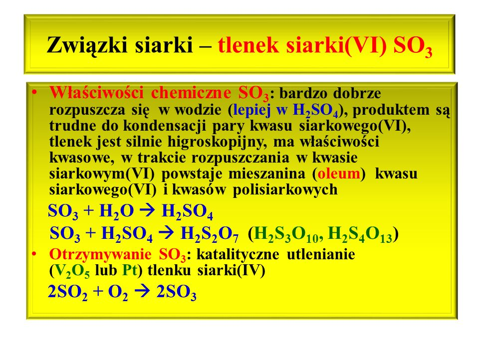 Związki siarki – tlenek siarki(VI) SO 3 Właściwości chemiczne SO 3 : bardzo dobrze rozpuszcza się w wodzie (lepiej w H 2 SO 4 ), produktem są trudne d
