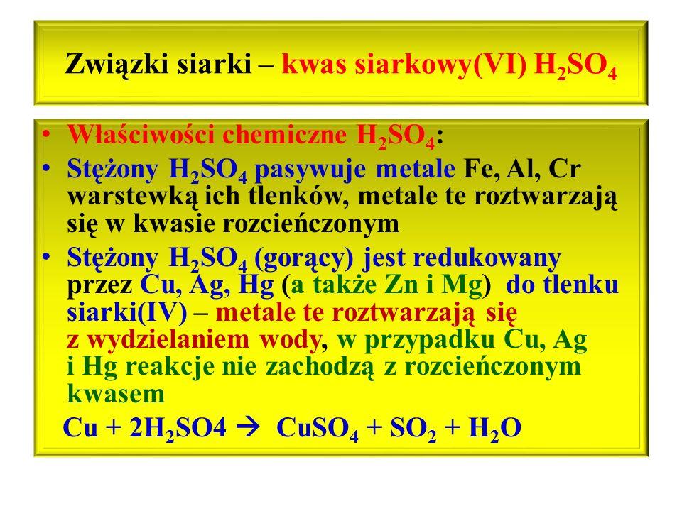 Związki siarki – kwas siarkowy(VI) H 2 SO 4 Właściwości chemiczne H 2 SO 4 : Stężony H 2 SO 4 pasywuje metale Fe, Al, Cr warstewką ich tlenków, metale