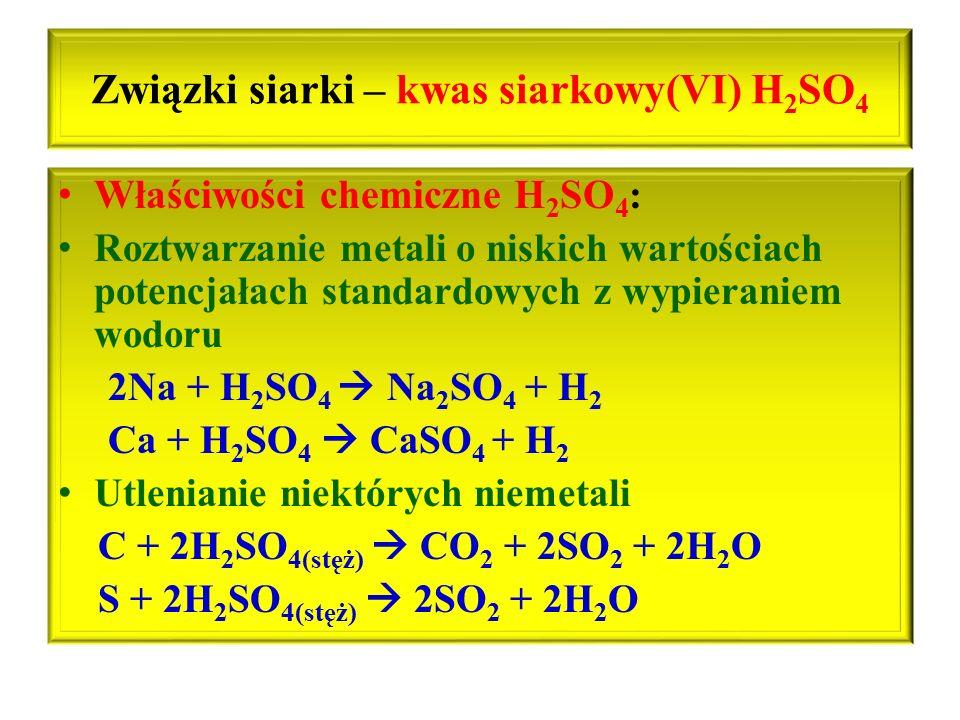 Związki siarki – kwas siarkowy(VI) H 2 SO 4 Właściwości chemiczne H 2 SO 4 : Roztwarzanie metali o niskich wartościach potencjałach standardowych z wy