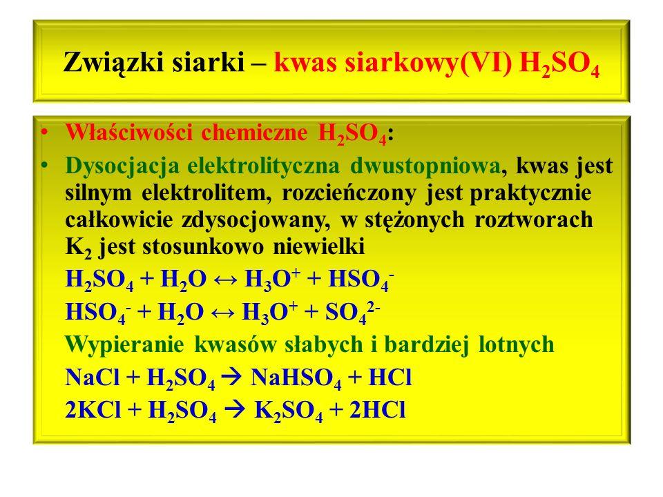 Związki siarki – kwas siarkowy(VI) H 2 SO 4 Właściwości chemiczne H 2 SO 4 : Dysocjacja elektrolityczna dwustopniowa, kwas jest silnym elektrolitem, r