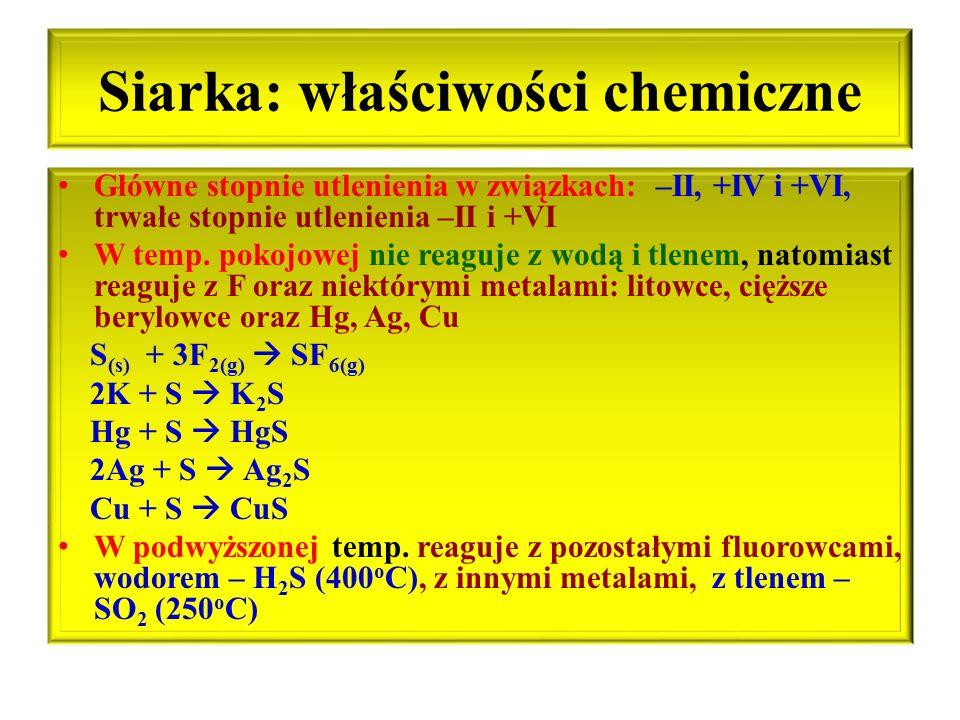 Siarka: właściwości chemiczne Główne stopnie utlenienia w związkach: –II, +IV i +VI, trwałe stopnie utlenienia –II i +VI W temp. pokojowej nie reaguje