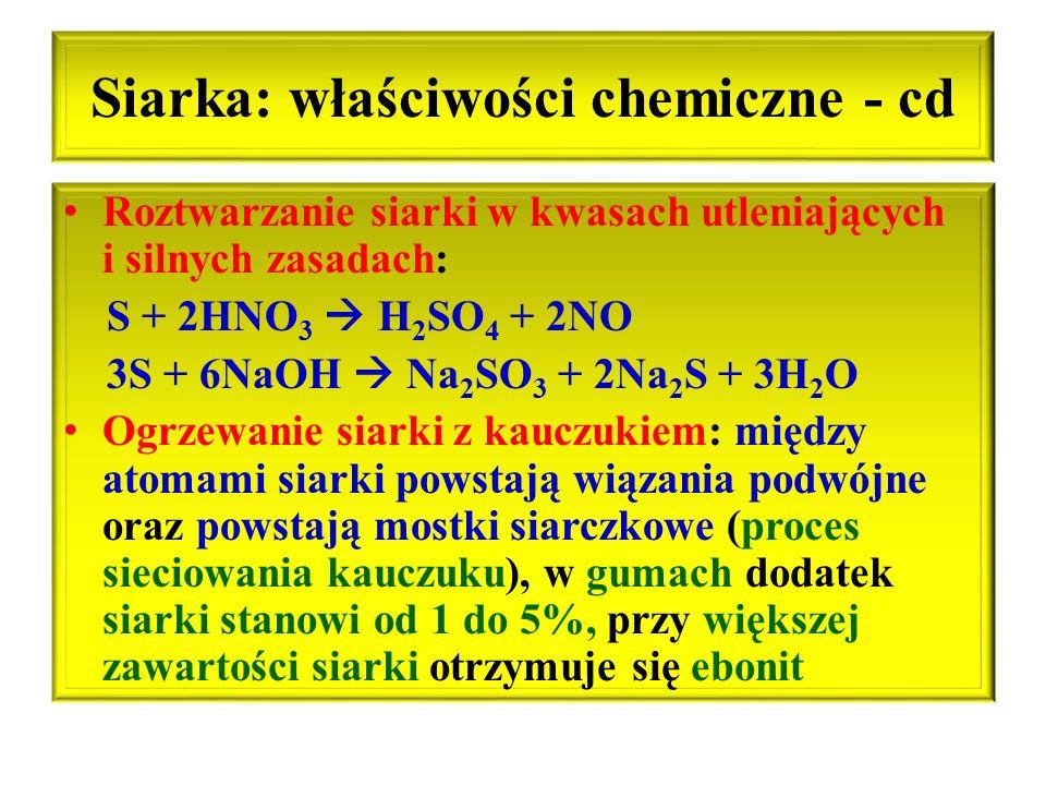 Siarka: właściwości chemiczne - cd Roztwarzanie siarki w kwasach utleniających i silnych zasadach: S + 2HNO 3  H 2 SO 4 + 2NO 3S + 6NaOH  Na 2 SO 3