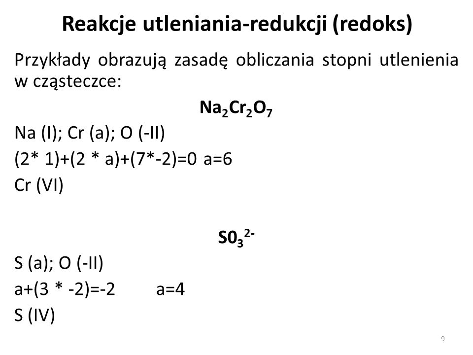 Przykłady obrazują zasadę obliczania stopni utlenienia w cząsteczce: Na 2 Cr 2 O 7 Na (I); Cr (a); O (-II) (2* 1)+(2 * a)+(7*-2)=0a=6 Cr (VI) S0 3 2- S (a); O (-II) a+(3 * -2)=-2a=4 S (IV) Reakcje utleniania-redukcji (redoks) 9