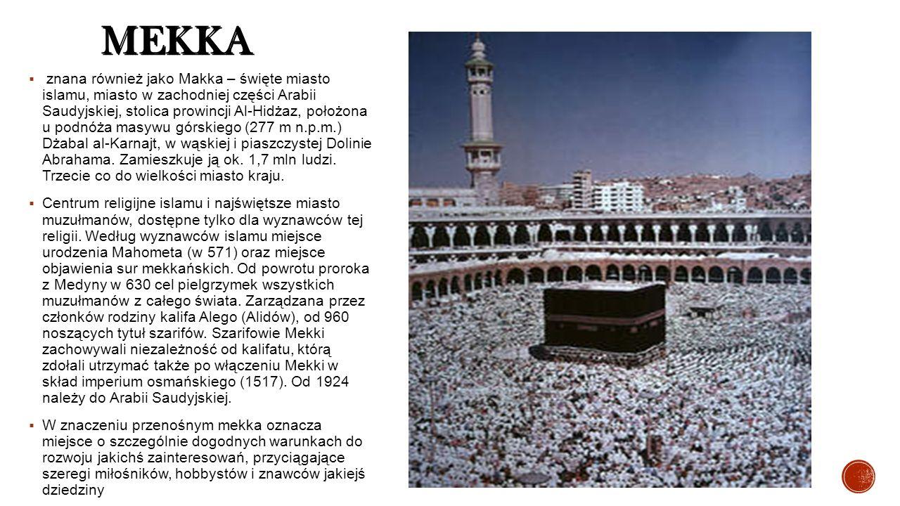MEKKA  znana również jako Makka – święte miasto islamu, miasto w zachodniej części Arabii Saudyjskiej, stolica prowincji Al-Hidżaz, położona u podnóża masywu górskiego (277 m n.p.m.) Dżabal al-Karnajt, w wąskiej i piaszczystej Dolinie Abrahama.