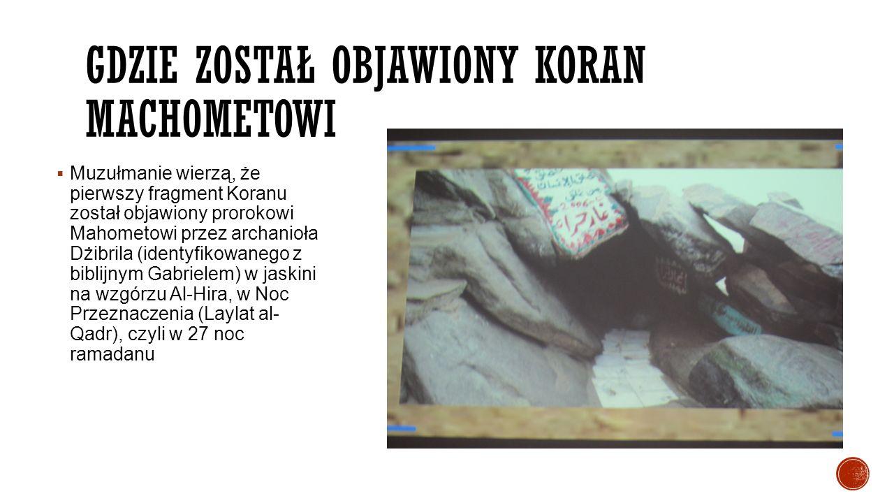GDZIE ZOSTAŁ OBJAWIONY KORAN MACHOMETOWI  Muzułmanie wierzą, że pierwszy fragment Koranu został objawiony prorokowi Mahometowi przez archanioła Dżibr