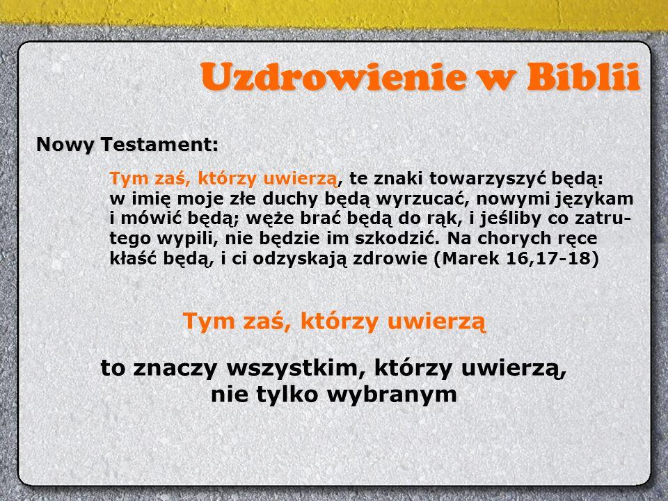 Uzdrowienie w Biblii Nowy Testament: Tym zaś, którzy uwierzą, te znaki towarzyszyć będą: w imię moje złe duchy będą wyrzucać, nowymi językam i mówić b