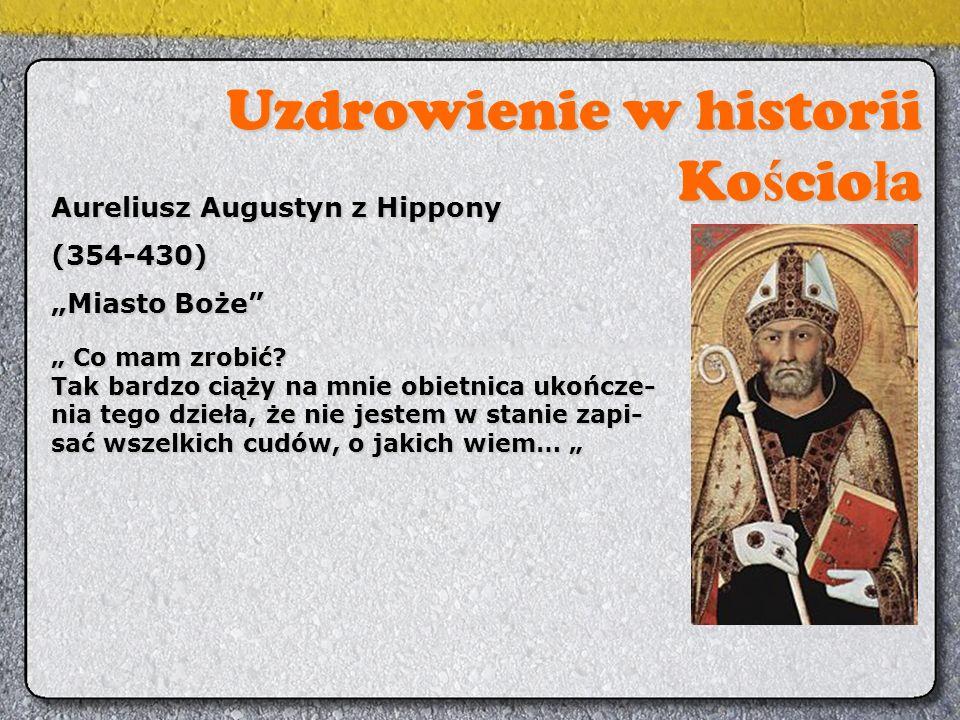 """Uzdrowienie w historii Ko ś cio ł a Aureliusz Augustyn z Hippony (354-430) """"Miasto Boże"""" """" Co mam zrobić? Tak bardzo ciąży na mnie obietnica ukończe-"""