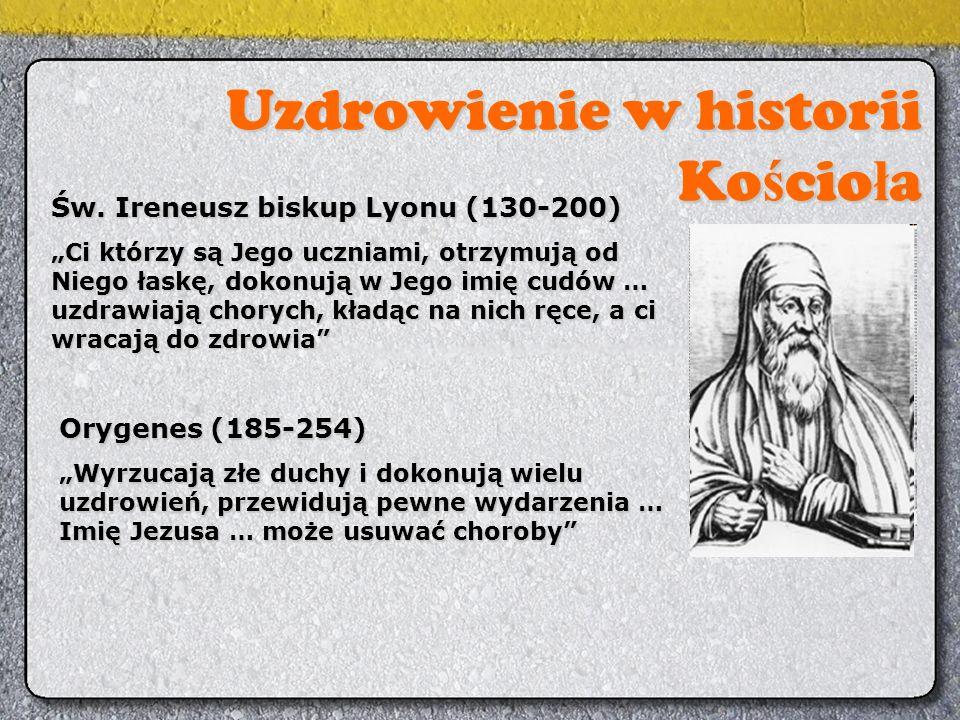 """Uzdrowienie w historii Ko ś cio ł a Św. Ireneusz biskup Lyonu (130-200) """"Ci którzy są Jego uczniami, otrzymują od Niego łaskę, dokonują w Jego imię cu"""