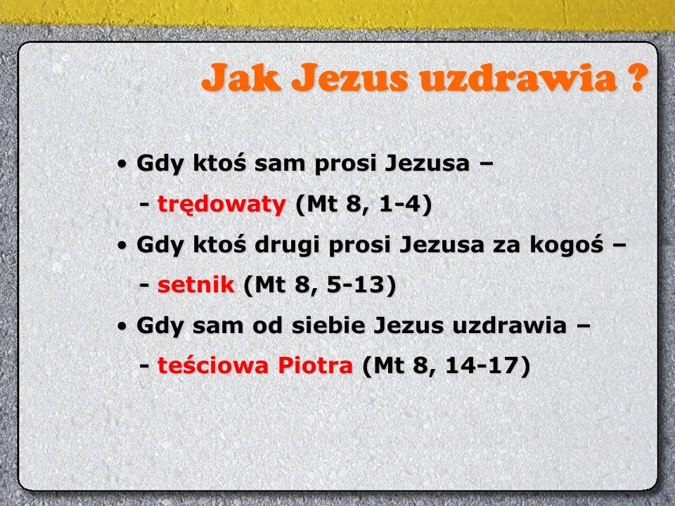 Jak Jezus uzdrawia ? Gdy ktoś sam prosi Jezusa – Gdy ktoś sam prosi Jezusa – - trędowaty (Mt 8, 1-4) - trędowaty (Mt 8, 1-4) Gdy ktoś drugi prosi Jezu
