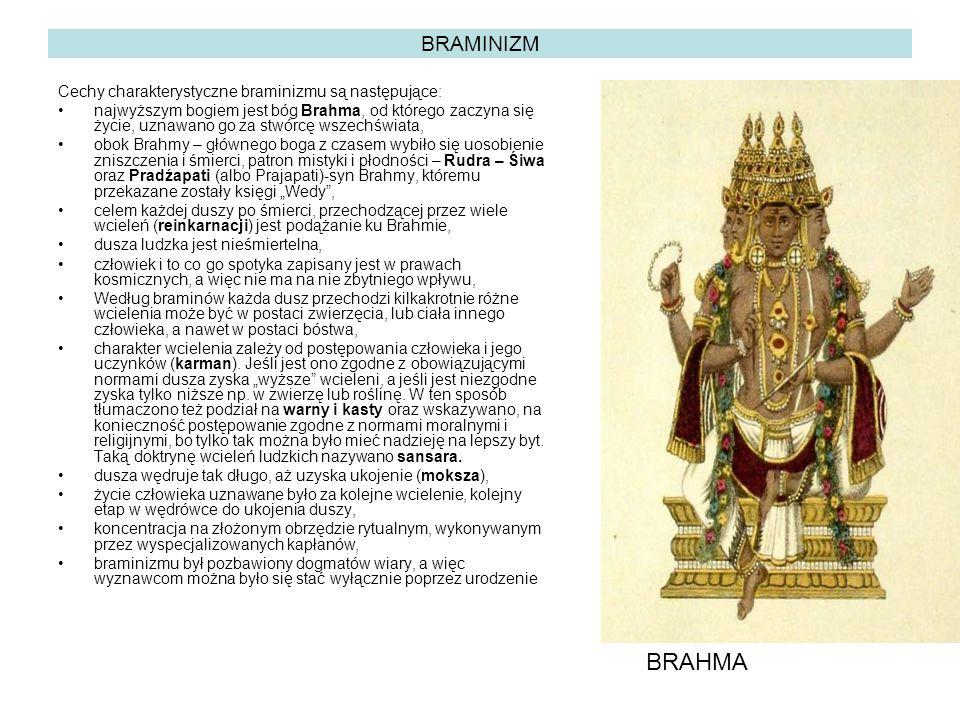 """BRAMINIZM Cechy charakterystyczne braminizmu są następujące: najwyższym bogiem jest bóg Brahma, od którego zaczyna się życie, uznawano go za stwórcę wszechświata, obok Brahmy – głównego boga z czasem wybiło się uosobienie zniszczenia i śmierci, patron mistyki i płodności – Rudra – Śiwa oraz Pradźapati (albo Prajapati)-syn Brahmy, któremu przekazane zostały księgi """"Wedy , celem każdej duszy po śmierci, przechodzącej przez wiele wcieleń (reinkarnacji) jest podążanie ku Brahmie, dusza ludzka jest nieśmiertelna, człowiek i to co go spotyka zapisany jest w prawach kosmicznych, a więc nie ma na nie zbytniego wpływu, Według braminów każda dusz przechodzi kilkakrotnie różne wcielenia może być w postaci zwierzęcia, lub ciała innego człowieka, a nawet w postaci bóstwa, charakter wcielenia zależy od postępowania człowieka i jego uczynków (karman)."""