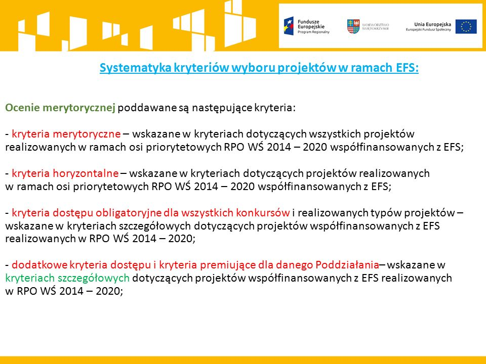 Systematyka kryteriów wyboru projektów w ramach EFS: Ocenie merytorycznej poddawane są następujące kryteria: - kryteria merytoryczne – wskazane w kryteriach dotyczących wszystkich projektów realizowanych w ramach osi priorytetowych RPO WŚ 2014 – 2020 współfinansowanych z EFS; - kryteria horyzontalne – wskazane w kryteriach dotyczących projektów realizowanych w ramach osi priorytetowych RPO WŚ 2014 – 2020 współfinansowanych z EFS; - kryteria dostępu obligatoryjne dla wszystkich konkursów i realizowanych typów projektów – wskazane w kryteriach szczegółowych dotyczących projektów współfinansowanych z EFS realizowanych w RPO WŚ 2014 – 2020; - dodatkowe kryteria dostępu i kryteria premiujące dla danego Poddziałania– wskazane w kryteriach szczegółowych dotyczących projektów współfinansowanych z EFS realizowanych w RPO WŚ 2014 – 2020;