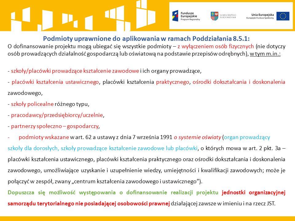 Podmioty uprawnione do aplikowania w ramach Poddziałania 8.5.1: O dofinansowanie projektu mogą ubiegać się wszystkie podmioty – z wyłączeniem osób fizycznych (nie dotyczy osób prowadzących działalność gospodarczą lub oświatową na podstawie przepisów odrębnych), w tym m.in.: - szkoły/placówki prowadzące kształcenie zawodowe i ich organy prowadzące, - placówki kształcenia ustawicznego, placówki kształcenia praktycznego, ośrodki dokształcania i doskonalenia zawodowego, - szkoły policealne różnego typu, - pracodawcy/przedsiębiorcy/uczelnie, - partnerzy społeczno – gospodarczy, -podmioty wskazane w art.