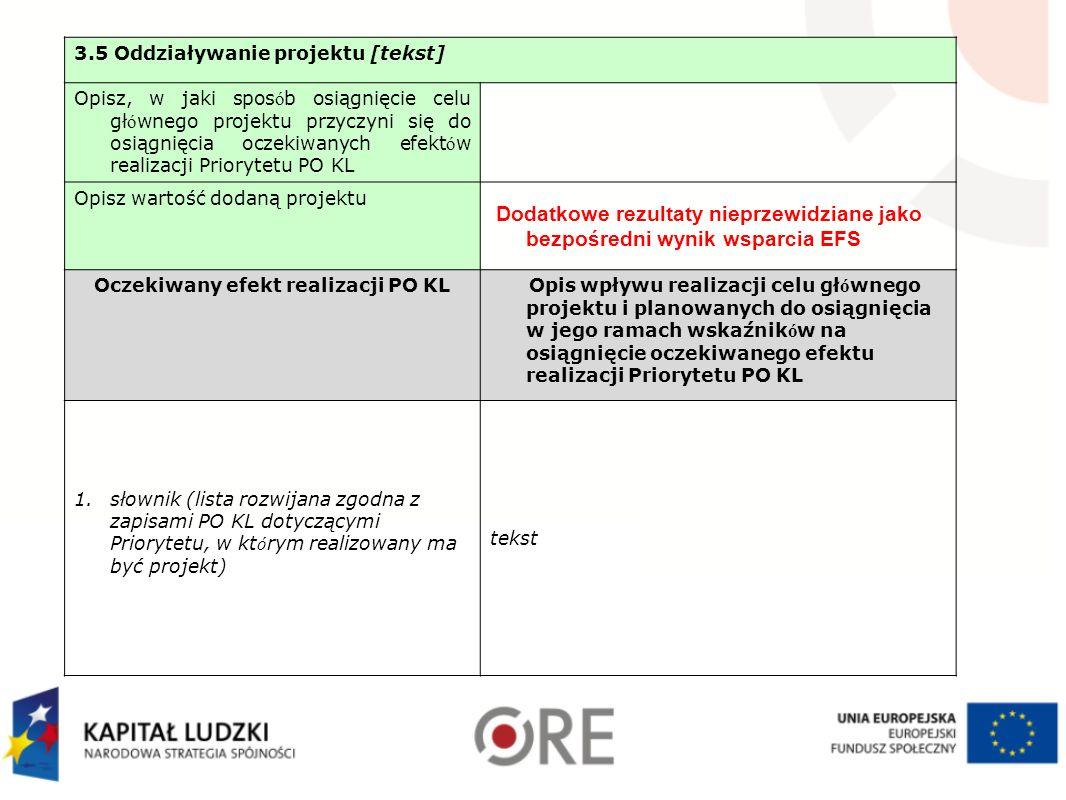 3.5 Oddziaływanie projektu [tekst] Opisz, w jaki spos ó b osiągnięcie celu gł ó wnego projektu przyczyni się do osiągnięcia oczekiwanych efekt ó w realizacji Priorytetu PO KL Opisz wartość dodaną projektu Dodatkowe rezultaty nieprzewidziane jako bezpośredni wynik wsparcia EFS Oczekiwany efekt realizacji PO KL Opis wpływu realizacji celu gł ó wnego projektu i planowanych do osiągnięcia w jego ramach wskaźnik ó w na osiągnięcie oczekiwanego efektu realizacji Priorytetu PO KL 1.słownik (lista rozwijana zgodna z zapisami PO KL dotyczącymi Priorytetu, w kt ó rym realizowany ma być projekt) tekst