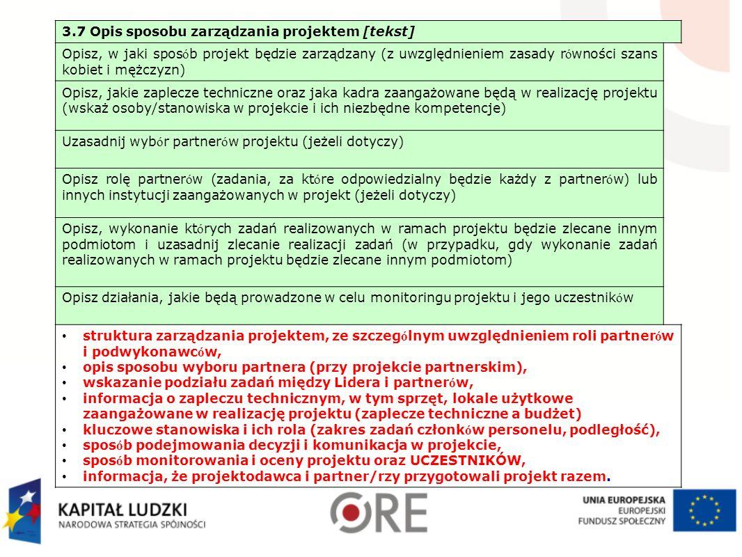 3.7 Opis sposobu zarządzania projektem [tekst] Opisz, w jaki spos ó b projekt będzie zarządzany (z uwzględnieniem zasady r ó wności szans kobiet i mężczyzn) Opisz, jakie zaplecze techniczne oraz jaka kadra zaangażowane będą w realizację projektu (wskaż osoby/stanowiska w projekcie i ich niezbędne kompetencje) Uzasadnij wyb ó r partner ó w projektu (jeżeli dotyczy) Opisz rolę partner ó w (zadania, za kt ó re odpowiedzialny będzie każdy z partner ó w) lub innych instytucji zaangażowanych w projekt (jeżeli dotyczy) Opisz, wykonanie kt ó rych zadań realizowanych w ramach projektu będzie zlecane innym podmiotom i uzasadnij zlecanie realizacji zadań (w przypadku, gdy wykonanie zadań realizowanych w ramach projektu będzie zlecane innym podmiotom) Opisz działania, jakie będą prowadzone w celu monitoringu projektu i jego uczestnik ó w struktura zarządzania projektem, ze szczeg ó lnym uwzględnieniem roli partner ó w i podwykonawc ó w, opis sposobu wyboru partnera (przy projekcie partnerskim), wskazanie podziału zadań między Lidera i partner ó w, informacja o zapleczu technicznym, w tym sprzęt, lokale użytkowe zaangażowane w realizację projektu (zaplecze techniczne a budżet) kluczowe stanowiska i ich rola (zakres zadań członk ó w personelu, podległość), spos ó b podejmowania decyzji i komunikacja w projekcie, spos ó b monitorowania i oceny projektu oraz UCZESTNIKÓW, informacja, że projektodawca i partner/rzy przygotowali projekt razem.