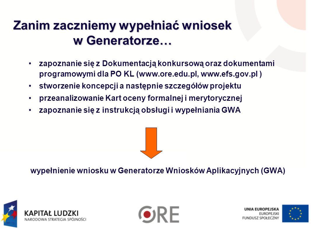Zanim zaczniemy wypełniać wniosek w Generatorze… zapoznanie się z Dokumentacją konkursową oraz dokumentami programowymi dla PO KL (www.ore.edu.pl, www.efs.gov.pl ) stworzenie koncepcji a następnie szczegółów projektu przeanalizowanie Kart oceny formalnej i merytorycznej zapoznanie się z instrukcją obsługi i wypełniania GWA wypełnienie wniosku w Generatorze Wniosków Aplikacyjnych (GWA)