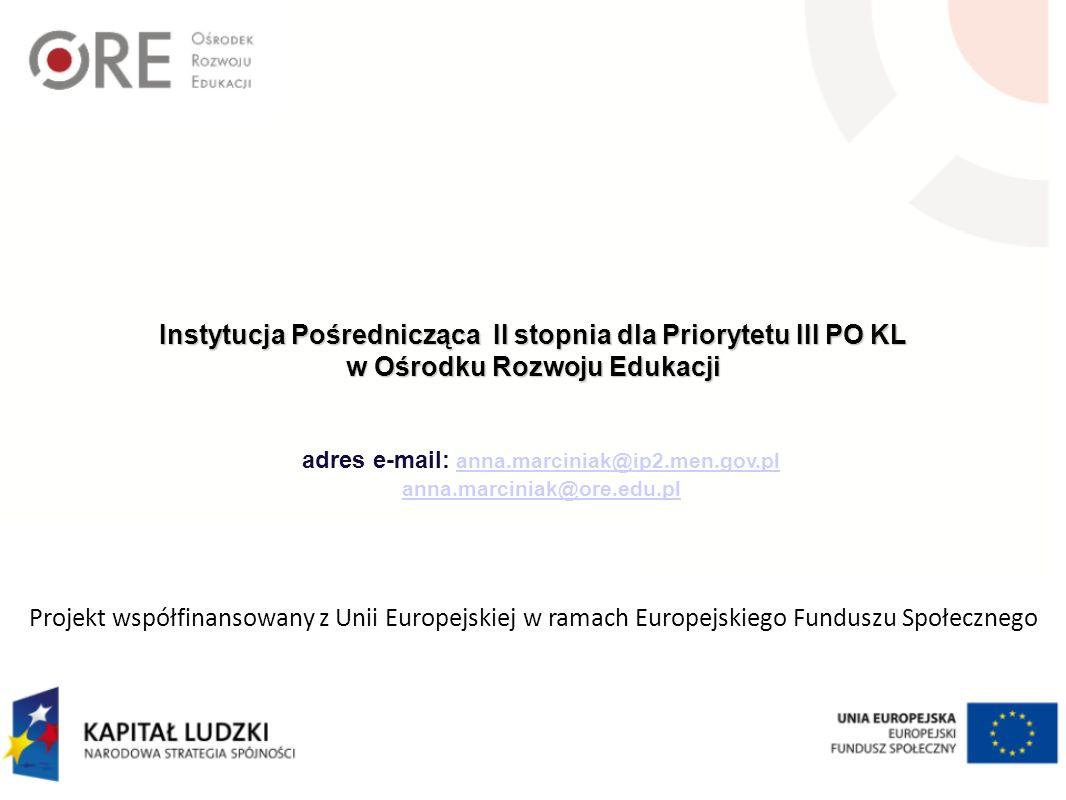 Instytucja Pośrednicząca II stopnia dla Priorytetu III PO KL w Ośrodku Rozwoju Edukacji adres e-mail: anna.marciniak@ip2.men.gov.planna.marciniak@ip2.men.gov.pl anna.marciniak@ore.edu.pl Projekt współfinansowany z Unii Europejskiej w ramach Europejskiego Funduszu Społecznego