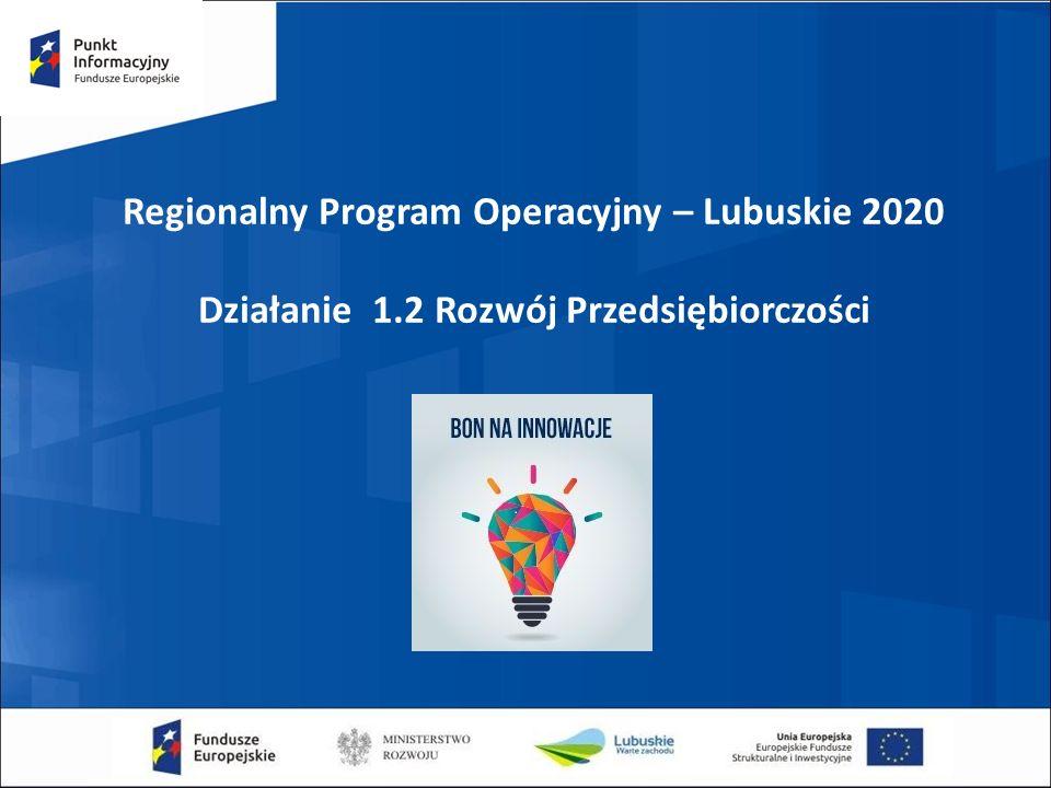 Regionalny Program Operacyjny – Lubuskie 2020 Działanie 1.2 Rozwój Przedsiębiorczości