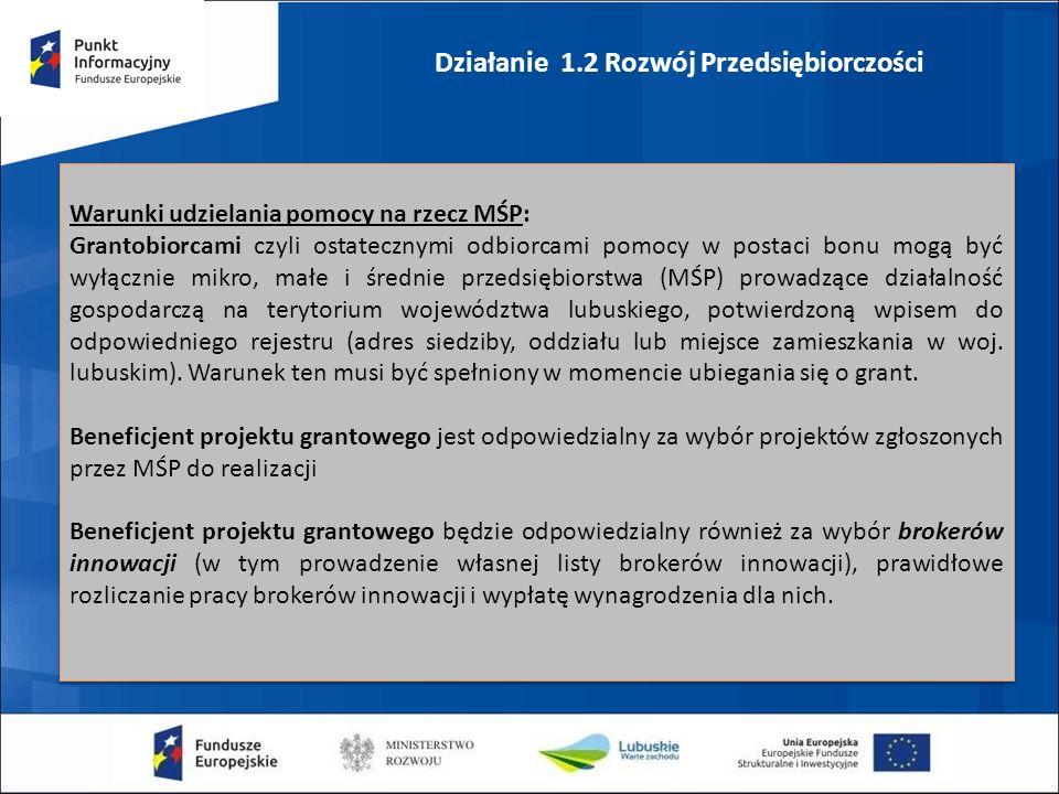 Działanie 1.2 Rozwój Przedsiębiorczości Warunki udzielania pomocy na rzecz MŚP: Grantobiorcami czyli ostatecznymi odbiorcami pomocy w postaci bonu mogą być wyłącznie mikro, małe i średnie przedsiębiorstwa (MŚP) prowadzące działalność gospodarczą na terytorium województwa lubuskiego, potwierdzoną wpisem do odpowiedniego rejestru (adres siedziby, oddziału lub miejsce zamieszkania w woj.