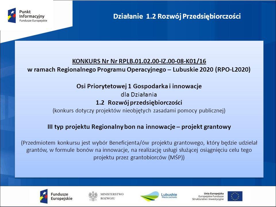 Działanie 1.2 Rozwój Przedsiębiorczości KONKURS Nr Nr RPLB.01.02.00-IZ.00-08-K01/16 w ramach Regionalnego Programu Operacyjnego – Lubuskie 2020 (RPO-L2020) Osi Priorytetowej 1 Gospodarka i innowacje dla Działania 1.2 Rozwój przedsiębiorczości (konkurs dotyczy projektów nieobjętych zasadami pomocy publicznej) III typ projektu Regionalny bon na innowacje – projekt grantowy (Przedmiotem konkursu jest wybór Beneficjenta/ów projektu grantowego, który będzie udzielał grantów, w formule bonów na innowacje, na realizację usługi służącej osiągnięciu celu tego projektu przez grantobiorców (MŚP)) KONKURS Nr Nr RPLB.01.02.00-IZ.00-08-K01/16 w ramach Regionalnego Programu Operacyjnego – Lubuskie 2020 (RPO-L2020) Osi Priorytetowej 1 Gospodarka i innowacje dla Działania 1.2 Rozwój przedsiębiorczości (konkurs dotyczy projektów nieobjętych zasadami pomocy publicznej) III typ projektu Regionalny bon na innowacje – projekt grantowy (Przedmiotem konkursu jest wybór Beneficjenta/ów projektu grantowego, który będzie udzielał grantów, w formule bonów na innowacje, na realizację usługi służącej osiągnięciu celu tego projektu przez grantobiorców (MŚP))