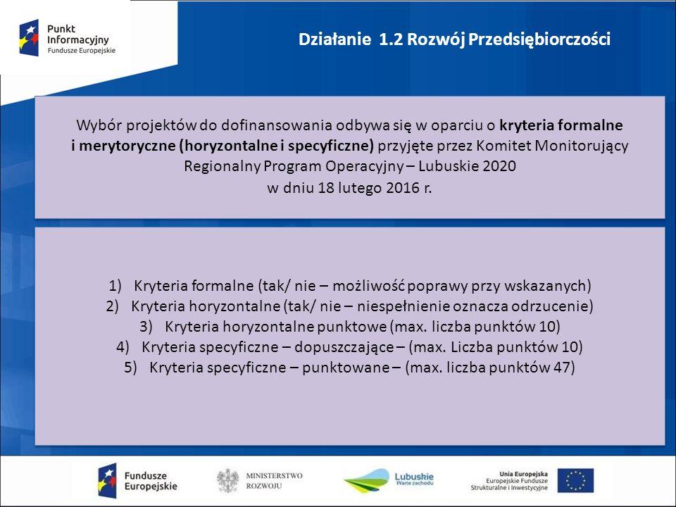 Działanie 1.2 Rozwój Przedsiębiorczości Wybór projektów do dofinansowania odbywa się w oparciu o kryteria formalne i merytoryczne (horyzontalne i specyficzne) przyjęte przez Komitet Monitorujący Regionalny Program Operacyjny – Lubuskie 2020 w dniu 18 lutego 2016 r.