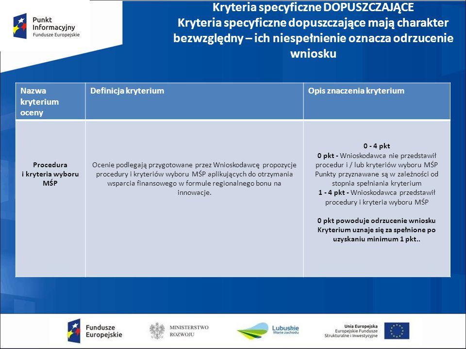 Kryteria specyficzne DOPUSZCZAJĄCE Kryteria specyficzne dopuszczające mają charakter bezwzględny – ich niespełnienie oznacza odrzucenie wniosku Nazwa kryterium oceny Definicja kryteriumOpis znaczenia kryterium Procedura i kryteria wyboru MŚP Ocenie podlegają przygotowane przez Wnioskodawcę propozycje procedury i kryteriów wyboru MŚP aplikujących do otrzymania wsparcia finansowego w formule regionalnego bonu na innowacje.