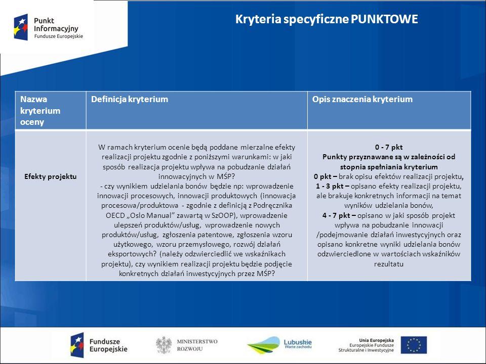 Kryteria specyficzne PUNKTOWE Nazwa kryterium oceny Definicja kryteriumOpis znaczenia kryterium Efekty projektu W ramach kryterium ocenie będą poddane mierzalne efekty realizacji projektu zgodnie z poniższymi warunkami: w jaki sposób realizacja projektu wpływa na pobudzanie działań innowacyjnych w MŚP.