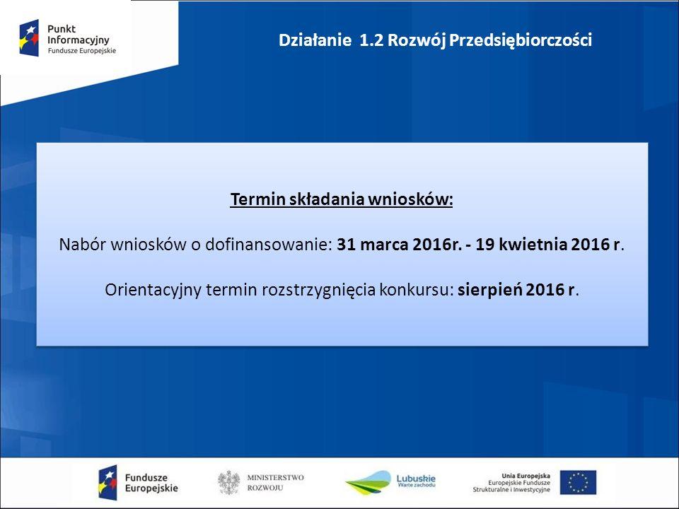 Działanie 1.2 Rozwój Przedsiębiorczości Termin składania wniosków: Nabór wniosków o dofinansowanie: 31 marca 2016r.