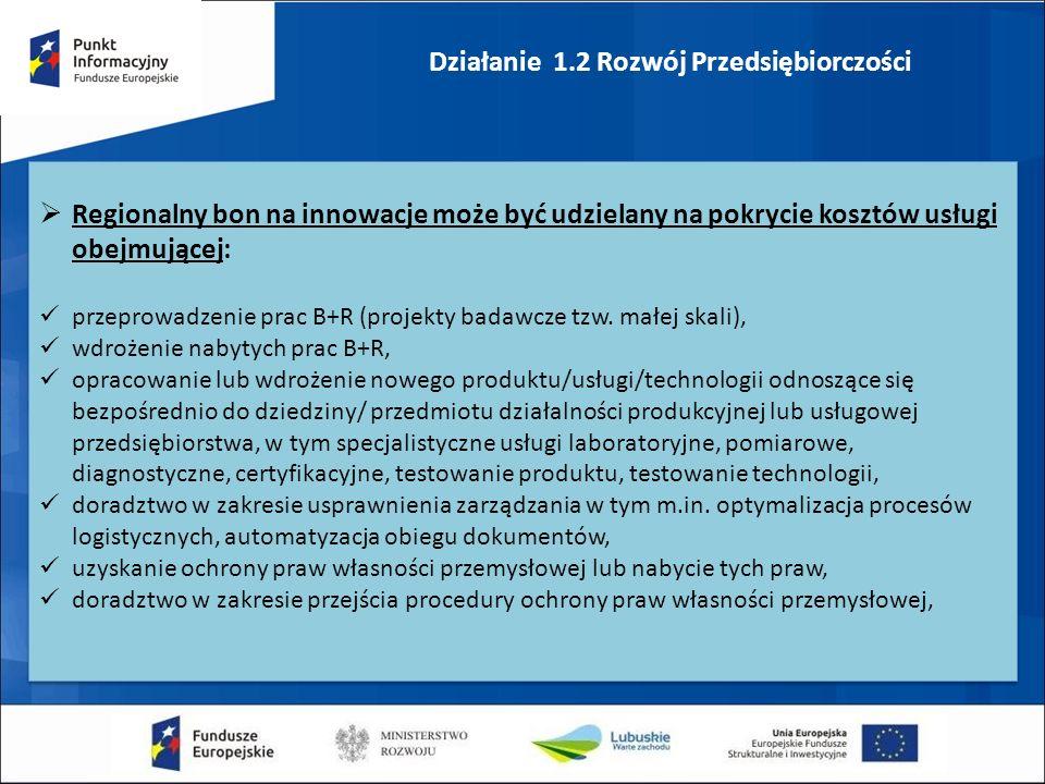 Działanie 1.2 Rozwój Przedsiębiorczości  Regionalny bon na innowacje może być udzielany na pokrycie kosztów usługi obejmującej: przeprowadzenie prac B+R (projekty badawcze tzw.