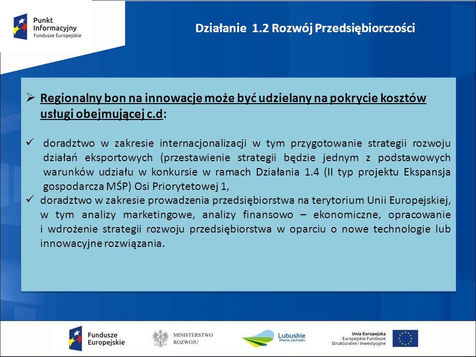 Działanie 1.2 Rozwój Przedsiębiorczości  Regionalny bon na innowacje może być udzielany na pokrycie kosztów usługi obejmującej c.d: doradztwo w zakresie internacjonalizacji w tym przygotowanie strategii rozwoju działań eksportowych (przestawienie strategii będzie jednym z podstawowych warunków udziału w konkursie w ramach Działania 1.4 (II typ projektu Ekspansja gospodarcza MŚP) Osi Priorytetowej 1, doradztwo w zakresie prowadzenia przedsiębiorstwa na terytorium Unii Europejskiej, w tym analizy marketingowe, analizy finansowo – ekonomiczne, opracowanie i wdrożenie strategii rozwoju przedsiębiorstwa w oparciu o nowe technologie lub innowacyjne rozwiązania.