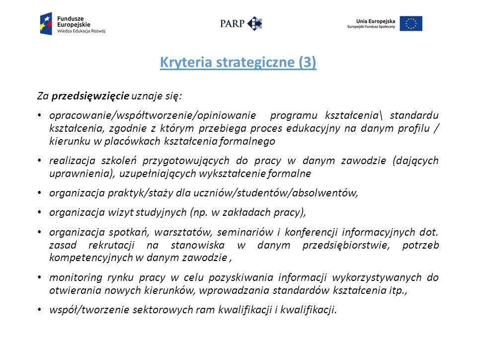 Kryteria strategiczne (3) Za przedsięwzięcie uznaje się: opracowanie/współtworzenie/opiniowanie programu kształcenia\ standardu kształcenia, zgodnie z którym przebiega proces edukacyjny na danym profilu / kierunku w placówkach kształcenia formalnego realizacja szkoleń przygotowujących do pracy w danym zawodzie (dających uprawnienia), uzupełniających wykształcenie formalne organizacja praktyk/staży dla uczniów/studentów/absolwentów, organizacja wizyt studyjnych (np.