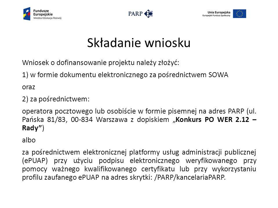 Składanie wniosku Wniosek o dofinansowanie projektu należy złożyć: 1) w formie dokumentu elektronicznego za pośrednictwem SOWA oraz 2) za pośrednictwem: operatora pocztowego lub osobiście w formie pisemnej na adres PARP (ul.