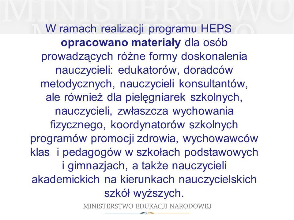 W ramach realizacji programu HEPS opracowano materiały dla osób prowadzących różne formy doskonalenia nauczycieli: edukatorów, doradców metodycznych, nauczycieli konsultantów, ale również dla pielęgniarek szkolnych, nauczycieli, zwłaszcza wychowania fizycznego, koordynatorów szkolnych programów promocji zdrowia, wychowawców klas i pedagogów w szkołach podstawowych i gimnazjach, a także nauczycieli akademickich na kierunkach nauczycielskich szkół wyższych.