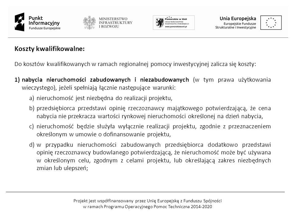Projekt jest współfinansowany przez Unię Europejską z Funduszu Spójności w ramach Programu Operacyjnego Pomoc Techniczna 2014-2020 2)nabycia albo wytworzenia środków trwałych innych niż określone w pkt 1 wraz z kosztem instalacji i uruchomienia; 3)nabycia robót i materiałów budowlanych; 4)nabycia wartości niematerialnych i prawnych w formie patentów, licencji, know-how oraz innych praw własności intelektualnej, jeżeli spełniają łącznie następujące warunki: a)będą wykorzystywane wyłącznie w przedsiębiorstwie przedsiębiorcy, w którym prowadzony jest projekt, b)będą podlegać amortyzacji zgodnie z przepisami o rachunkowości, c)będą nabyte na warunkach rynkowych od osób trzecich niepowiązanych z przedsiębiorcą, d)będą stanowić aktywa przedsiębiorcy i pozostaną w jego przedsiębiorstwie przez co najmniej 5 lat od dnia zakończenia realizacji projektu, a w przypadku mikroprzedsiębiorcy, małego lub średniego przedsiębiorcy – przez co najmniej 3 lata;