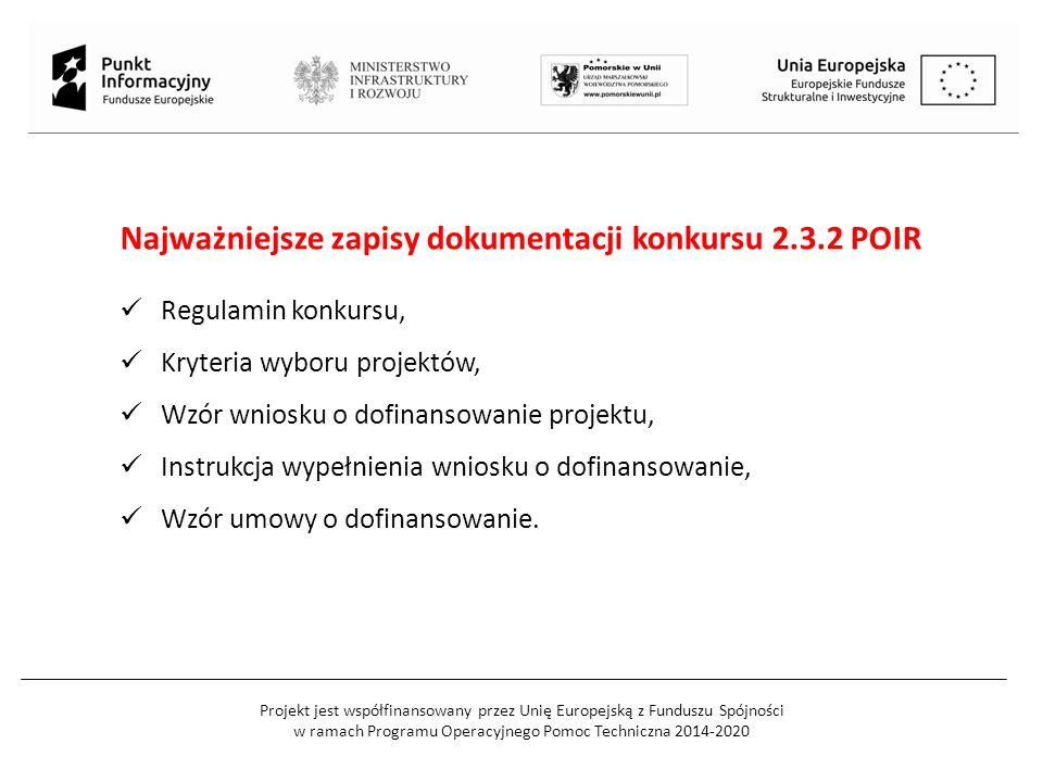 Projekt jest współfinansowany przez Unię Europejską z Funduszu Spójności w ramach Programu Operacyjnego Pomoc Techniczna 2014-2020 Gdzie znaleźć informacje o konkursie: Polska Agencja Rozwoju Przedsiębiorczości www.parp.gov.pl Strona internetowa POIR www.poir.gov.pl